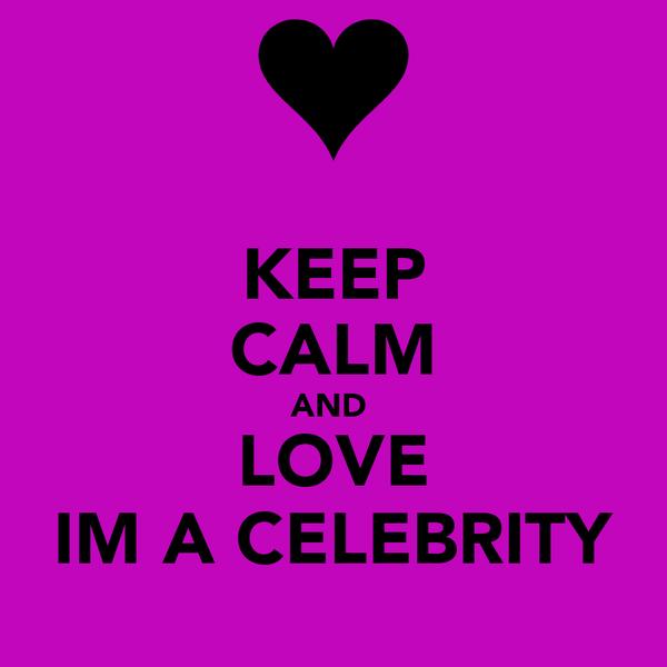 KEEP CALM AND  LOVE IM A CELEBRITY
