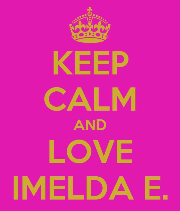 KEEP CALM AND LOVE IMELDA E.