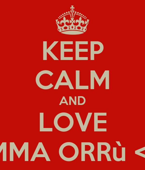 KEEP CALM AND LOVE IMMA ORRù <3