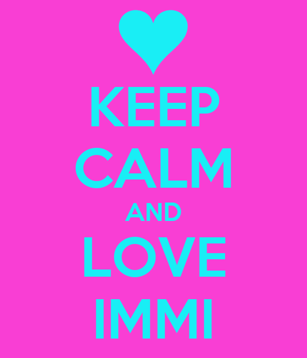 KEEP CALM AND LOVE IMMI