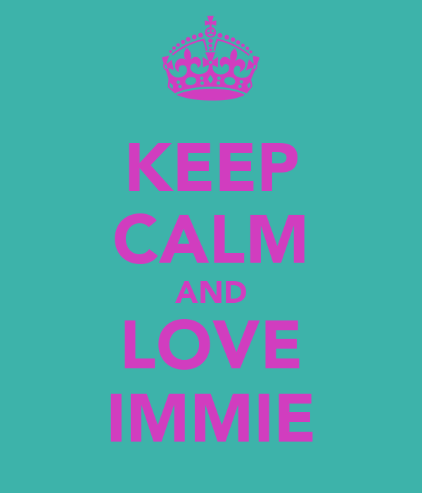 KEEP CALM AND LOVE IMMIE