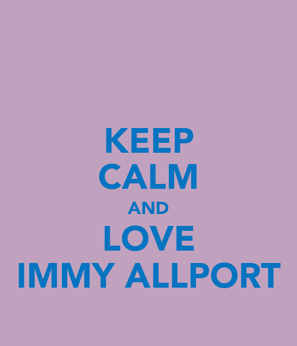 KEEP CALM AND LOVE IMMY ALLPORT