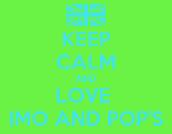 KEEP CALM AND LOVE  IMO AND POP'S
