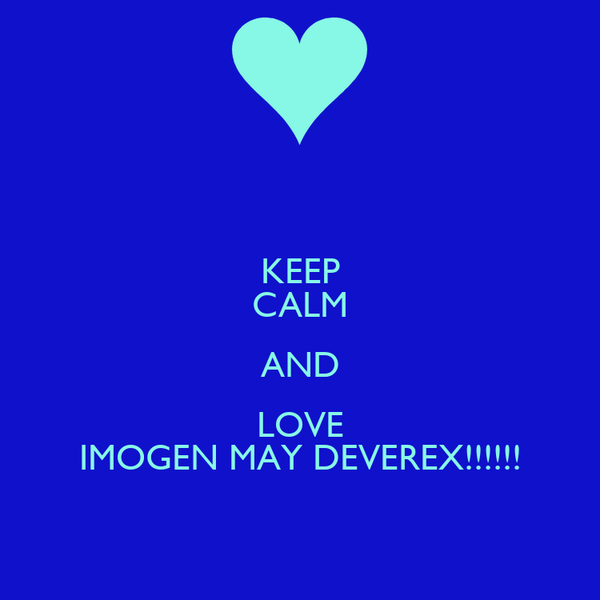 KEEP CALM AND LOVE IMOGEN MAY DEVEREX!!!!!!