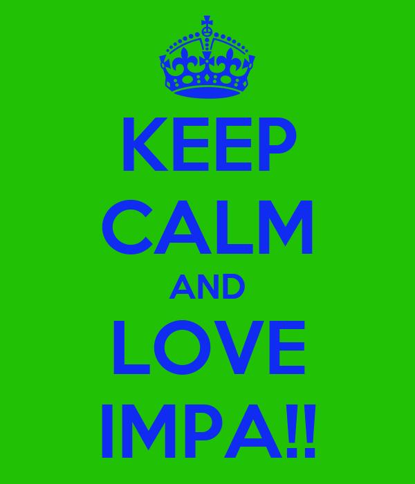 KEEP CALM AND LOVE IMPA!!