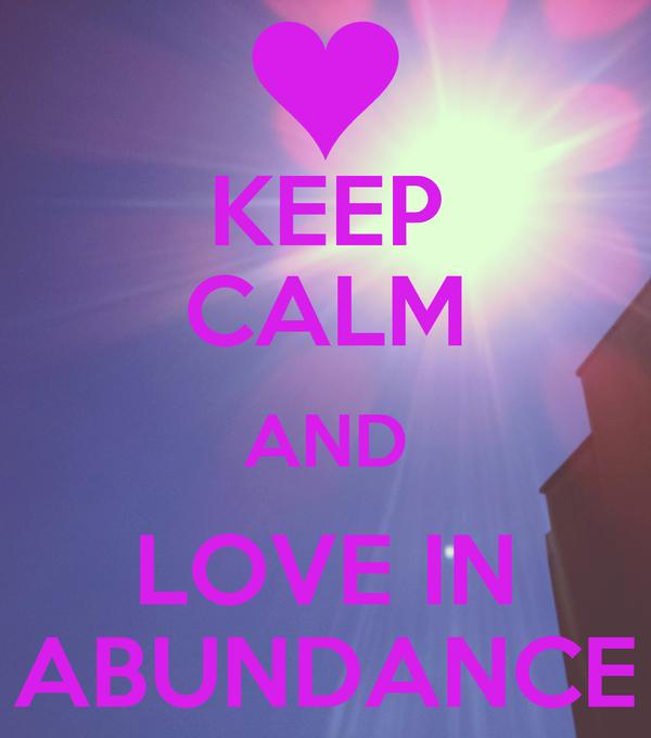 KEEP CALM AND LOVE IN ABUNDANCE