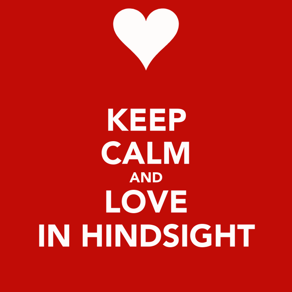 KEEP CALM AND LOVE IN HINDSIGHT