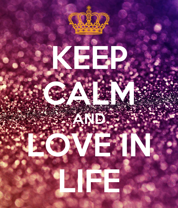 KEEP CALM AND LOVE IN LIFE