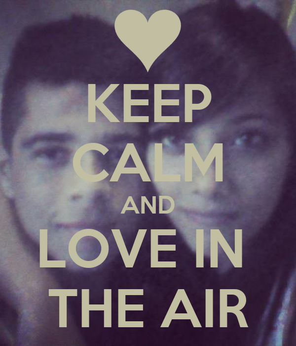 KEEP CALM AND LOVE IN  THE AIR