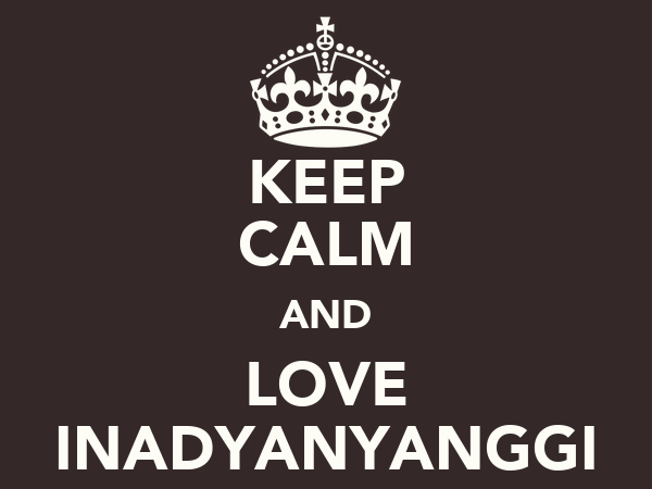 KEEP CALM AND LOVE INADYANYANGGI