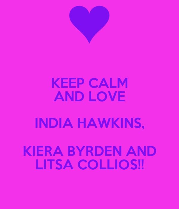 KEEP CALM AND LOVE INDIA HAWKINS, KIERA BYRDEN AND LITSA COLLIOS!!