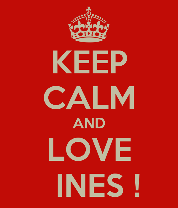 KEEP CALM AND LOVE   INES !