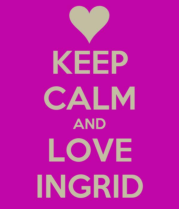 KEEP CALM AND LOVE INGRID