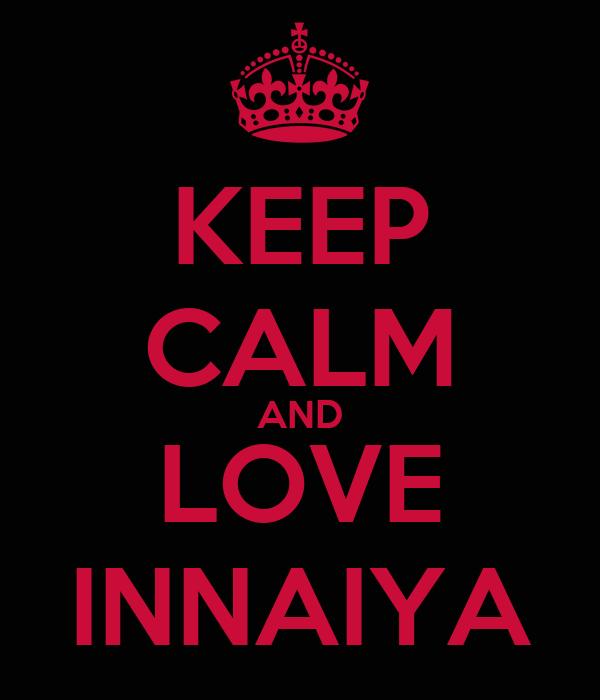 KEEP CALM AND LOVE INNAIYA