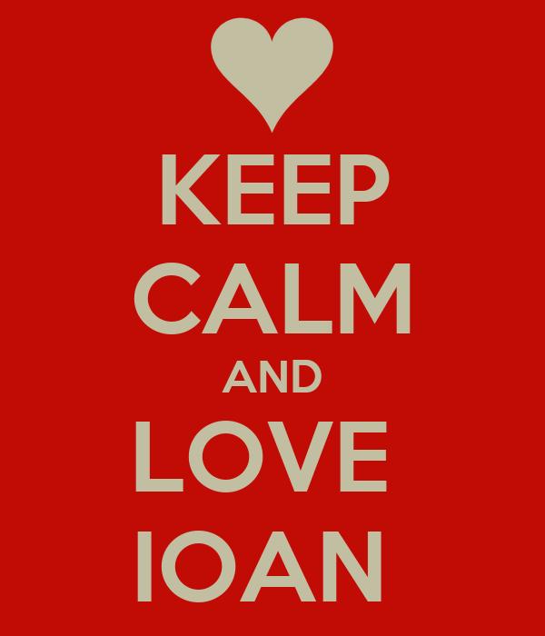 KEEP CALM AND LOVE  IOAN