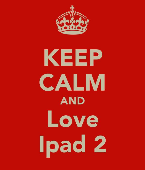 KEEP CALM AND Love Ipad 2