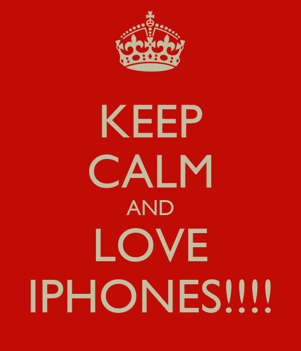 KEEP CALM AND LOVE IPHONES!!!!