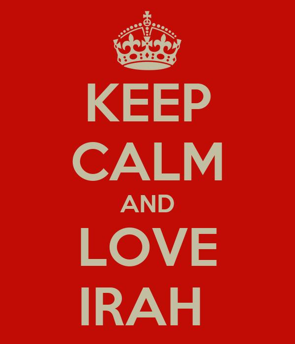KEEP CALM AND LOVE IRAH