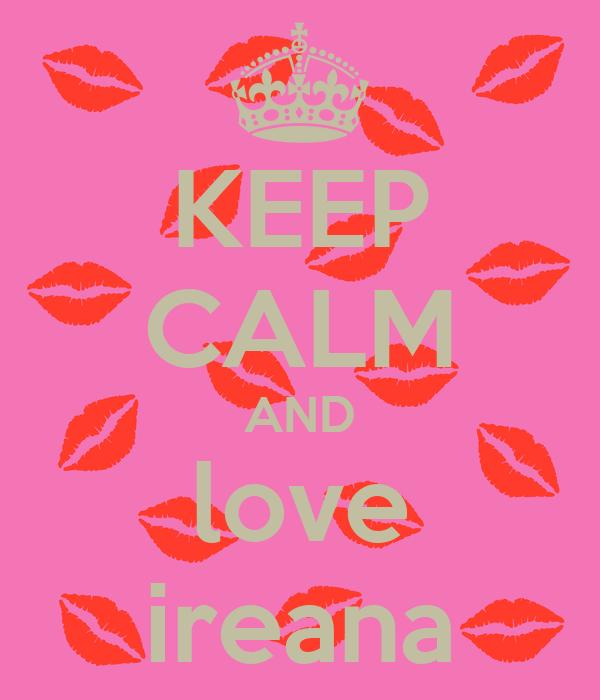 KEEP CALM AND love ireana