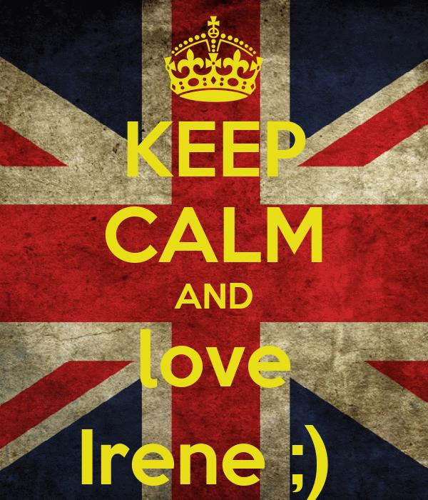 KEEP CALM AND love Irene ;)