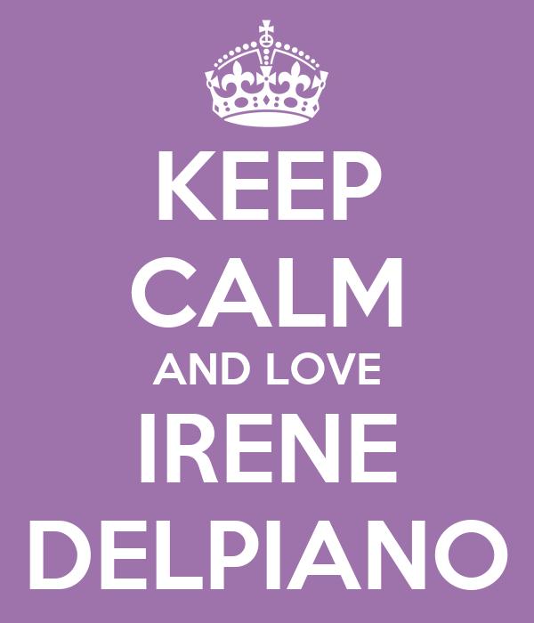 KEEP CALM AND LOVE IRENE DELPIANO