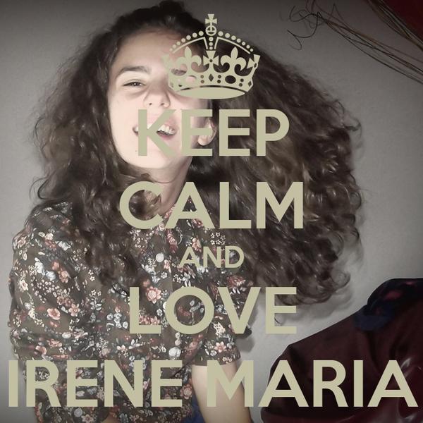 KEEP CALM AND LOVE IRENE MARIA