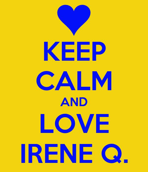 KEEP CALM AND LOVE IRENE Q.