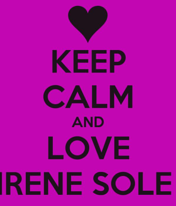 KEEP CALM AND LOVE IRENE SOLE