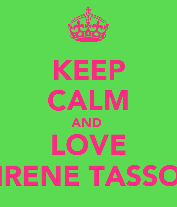 KEEP  CALM AND  LOVE IRENE TASSO