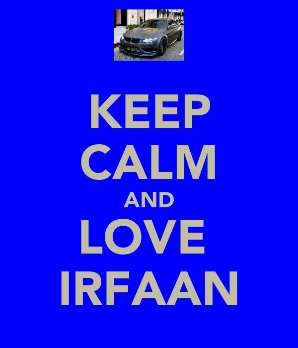 KEEP CALM AND LOVE  IRFAAN