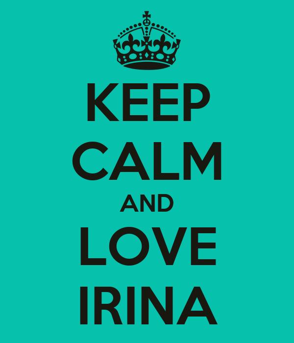 KEEP CALM AND LOVE IRINA