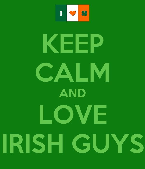 KEEP CALM AND LOVE IRISH GUYS
