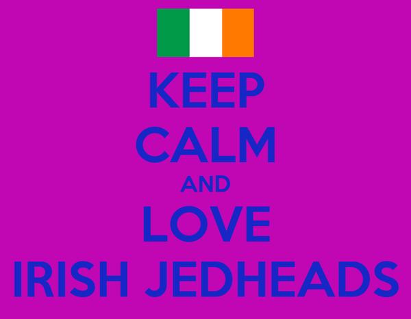 KEEP CALM AND LOVE IRISH JEDHEADS