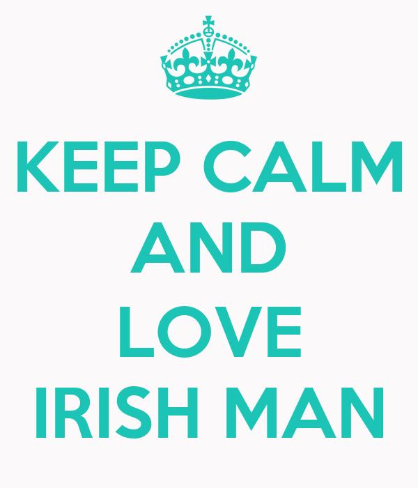 KEEP CALM AND  LOVE IRISH MAN