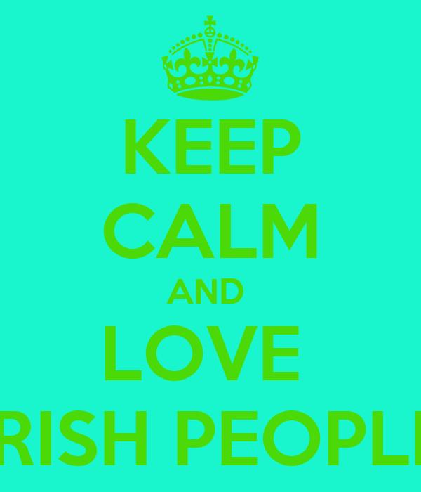 KEEP CALM AND  LOVE  IRISH PEOPLE