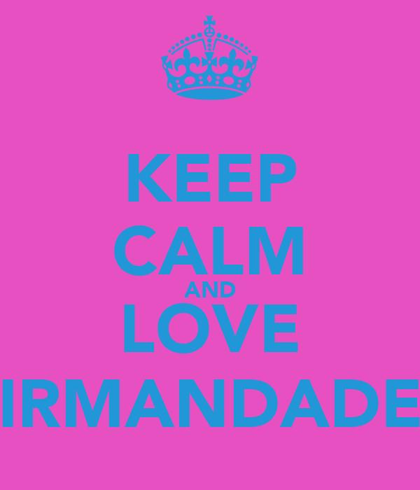 KEEP CALM AND LOVE IRMANDADE