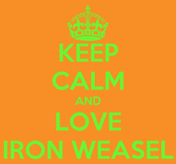 KEEP CALM AND LOVE IRON WEASEL