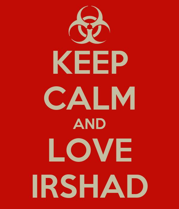 KEEP CALM AND LOVE IRSHAD