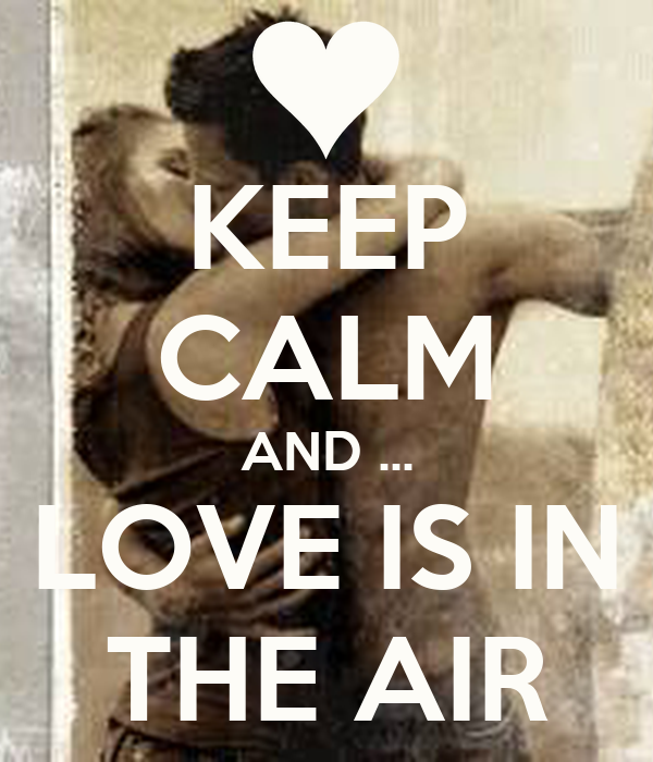 KEEP CALM AND ... LOVE IS IN THE AIR