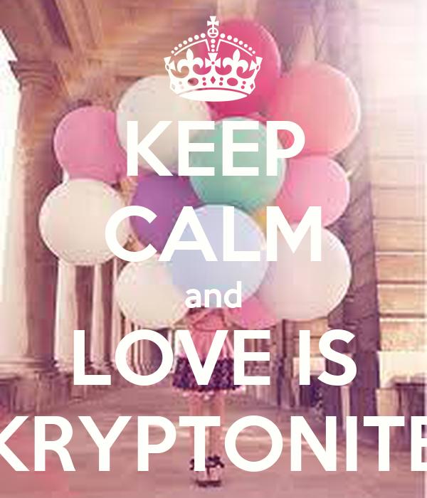 KEEP CALM and LOVE IS KRYPTONITE