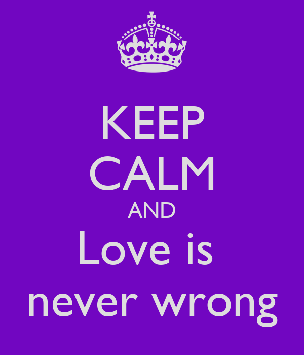 KEEP CALM AND Love is  never wrong