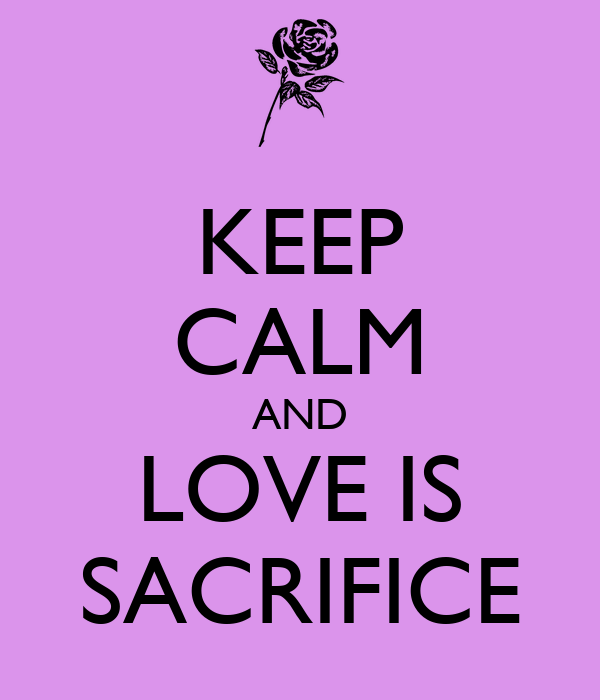 KEEP CALM AND LOVE IS SACRIFICE
