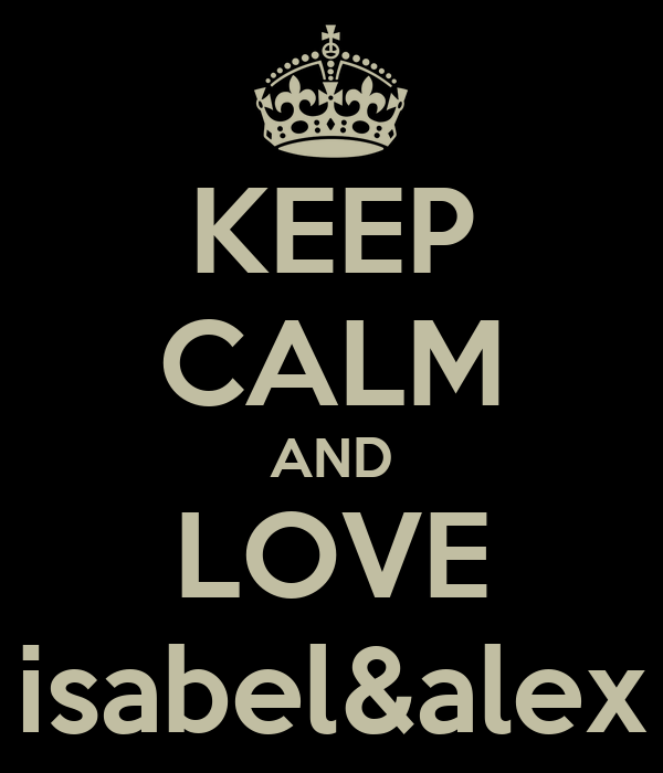 KEEP CALM AND LOVE isabel&alex
