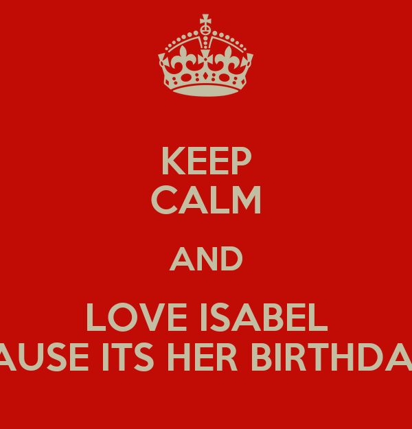 KEEP CALM AND LOVE ISABEL CAUSE ITS HER BIRTHDAY