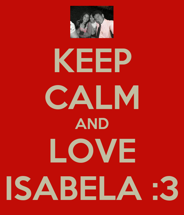 KEEP CALM AND LOVE ISABELA :3