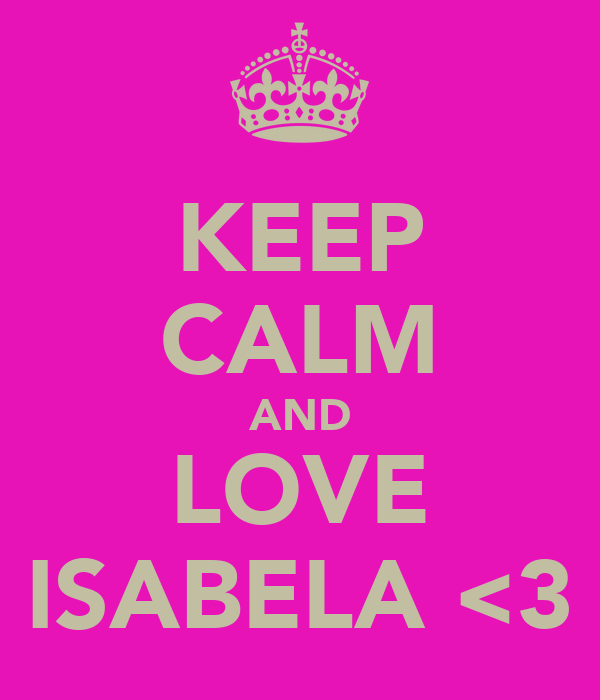 KEEP CALM AND LOVE ISABELA <3