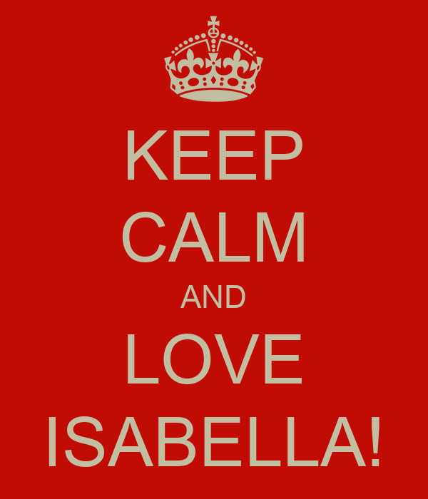 KEEP CALM AND LOVE ISABELLA!