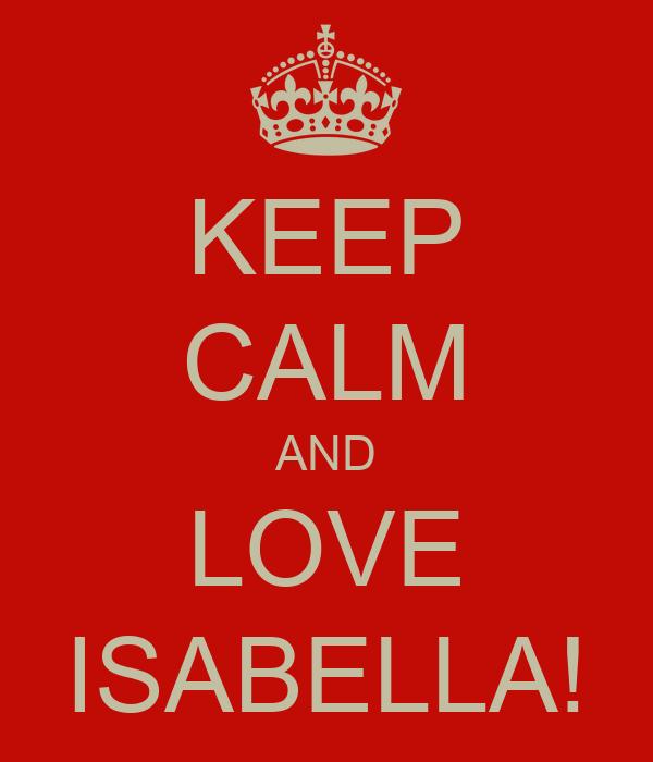 KEEP CALM AND LOVE ISABELLA!