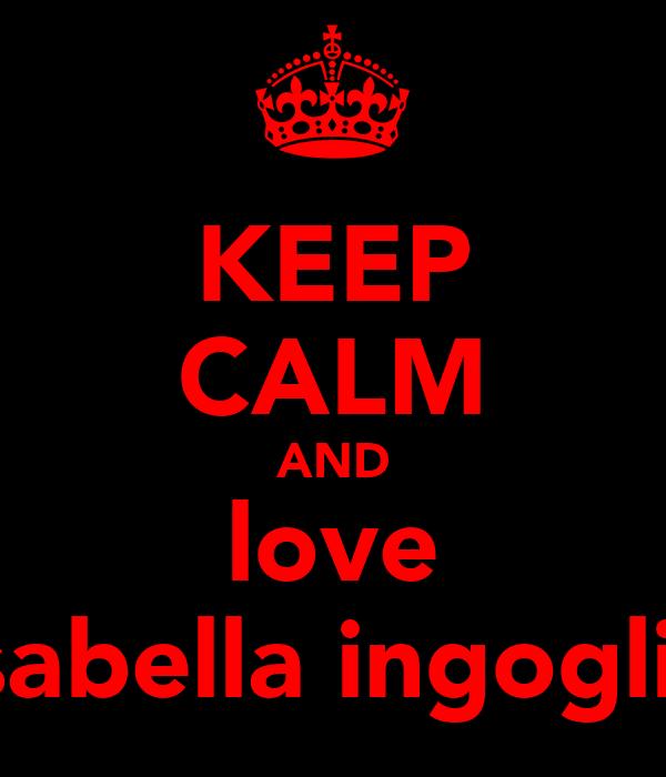 KEEP CALM AND love isabella ingoglia