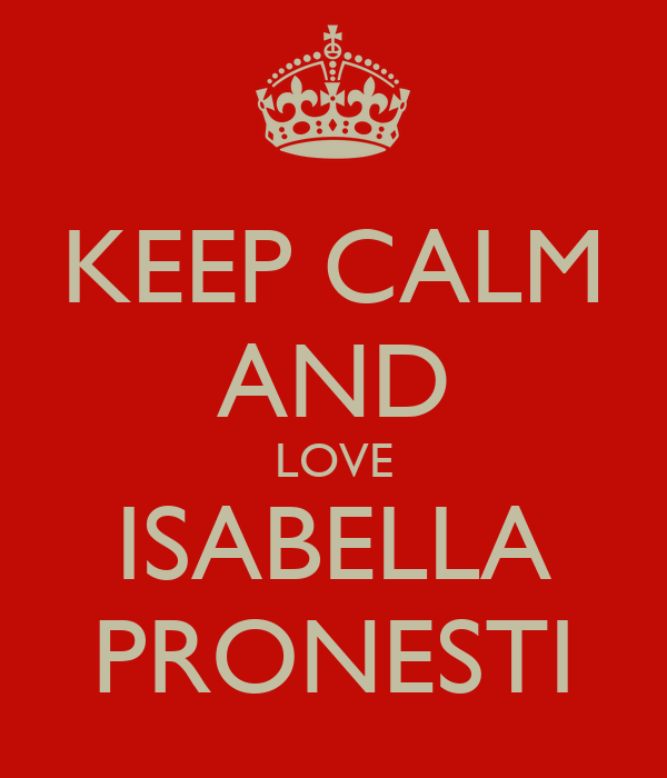 KEEP CALM AND LOVE ISABELLA PRONESTI